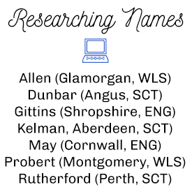 Researching the names Allen in Glamorgan Wales, Dunbar in Angus Scotland, Gittins in Shropshire England, Kelman in Aberdeenshire Scotland, May in Cornwall England, Probert in Montgomeryshire Wales, Rutherford in Perthshire Scotland